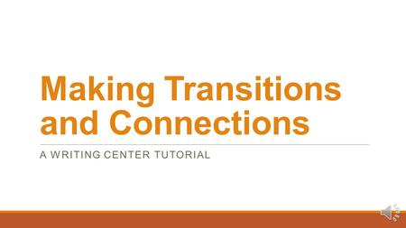 Making Transitions and Connections A WRITING CENTER TUTORIAL.