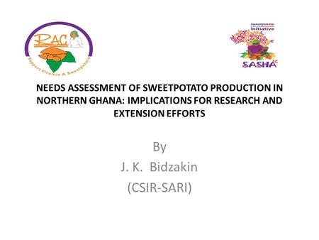 NEEDS ASSESSMENT OF SWEETPOTATO PRODUCTION IN NORTHERN GHANA: IMPLICATIONS FOR RESEARCH AND EXTENSION EFFORTS By J. K. Bidzakin (CSIR-SARI)