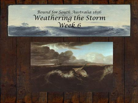 Bound for South Australia 1836 Weathering the Storm Week 6.
