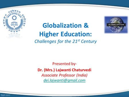 Globalization & Higher Education: Challenges for the 21 st Century Presented by- Dr. (Mrs.) Lajwanti Chaturvedi Associate Professor (India)