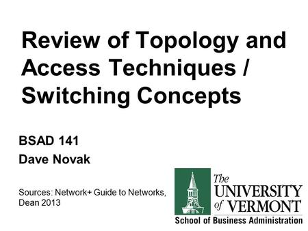 Review of Topology and Access Techniques / Switching Concepts BSAD 141 Dave Novak Sources: Network+ Guide to Networks, Dean 2013.