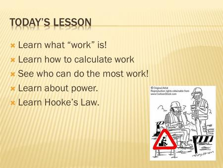 " Learn what ""work"" is!  Learn how to calculate work  See who can do the most work!  Learn about power.  Learn Hooke's Law."