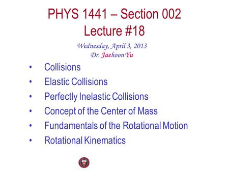 PHYS 1441 – Section 002 Lecture #18 Wednesday, April 3, 2013 Dr. Jaehoon Yu Collisions Elastic Collisions Perfectly Inelastic Collisions Concept of the.