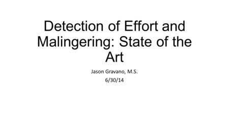 Detection of Effort and Malingering: State of the Art Jason Gravano, M.S. 6/30/14.