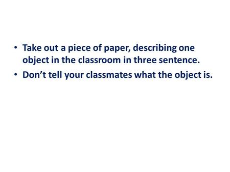 Take out a piece of paper, describing one object in the classroom in three sentence. Don't tell your classmates what the object is.