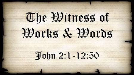 The Witness of Works & Words John 2:1-12:50. The Witness of Works The wedding in Cana (2:1-12) Healing of the nobleman's son in Capernaum (4:46-54) Healing.