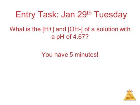 Acids and Bases Entry Task: Jan 29 th Tuesday What is the [H+] and [OH-] of a solution with a pH of 4.67? You have 5 minutes!