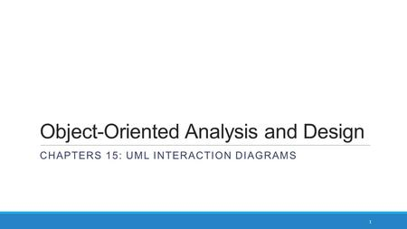 Object-Oriented Analysis and Design CHAPTERS 15: UML INTERACTION DIAGRAMS 1.