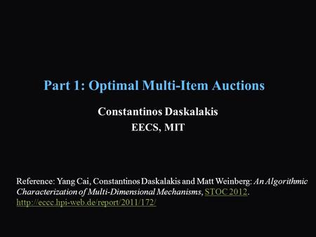 Part 1: Optimal Multi-Item Auctions Constantinos Daskalakis EECS, MIT Reference: Yang Cai, Constantinos Daskalakis and Matt Weinberg: An Algorithmic Characterization.