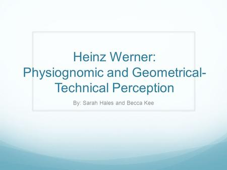 Heinz Werner: Physiognomic and Geometrical- Technical Perception By: Sarah Hales and Becca Kee.