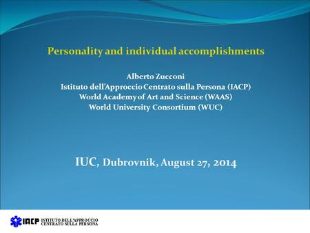 Personality and individual accomplishments Alberto Zucconi Istituto dell'Approccio Centrato sulla Persona (IACP) World Academy of Art and Science (WAAS)