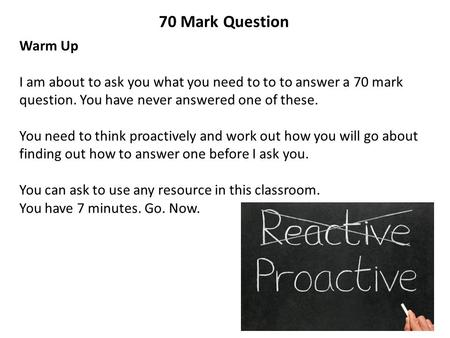 70 Mark Question Warm Up I am about to ask you what you need to to to answer a 70 mark question. You have never answered one of these. You need to think.