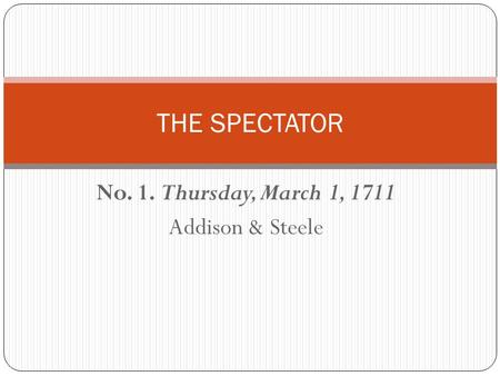 No. 1. Thursday, March 1, 1711 Addison & Steele THE SPECTATOR.