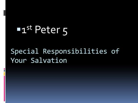 Special Responsibilities of Your Salvation  1 st Peter 5.
