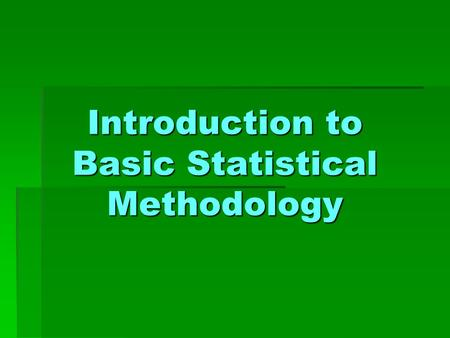 Introduction to Basic Statistical Methodology. CHAPTER 1 ~ Introduction ~