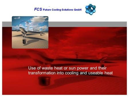 GLOBAL + PARTNER SUSTAINABLE RISK MANAGEMENT Use of waste heat or sun power and their transformation into cooling and useable heat.