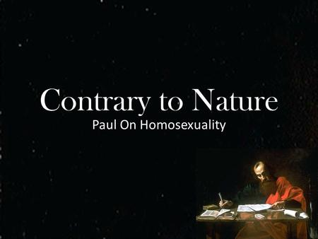 "Contrary to Nature Paul On Homosexuality. ""Contrary to Nature"" ESV Romans 1:24-28 ""Therefore God gave them up in the lusts of their hearts to impurity,"