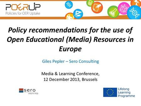 Policy recommendations for the use of Open Educational (Media) Resources in Europe Giles Pepler – Sero Consulting Media & Learning Conference, 12 December.