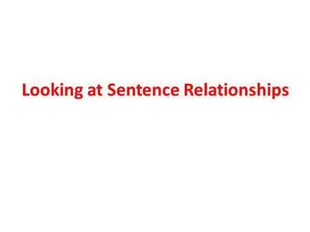 Looking at Sentence Relationships How can you be sure you understand what a writer is trying to say?