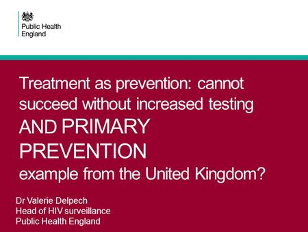 Treatment as prevention: cannot succeed without increased testing AND PRIMARY PREVENTION example from the United Kingdom? Dr Valerie Delpech Head of HIV.