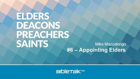 Mike Mazzalongo #6 – Appointing Elders. Review Elders: Role based on ability & character Jesus only head of the church Elders qualifications obvious.