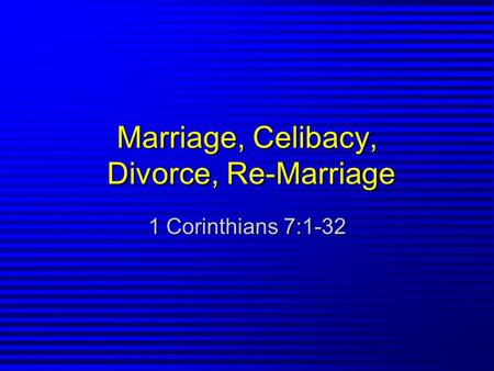 Marriage, Celibacy, Divorce, Re-Marriage 1 Corinthians 7:1-32.
