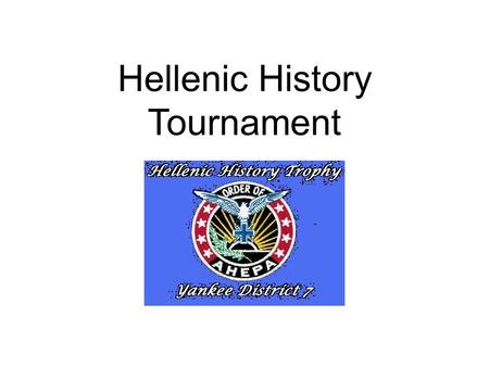 "Hellenic History Tournament. ""The Hellenic History Tournament is the best use of our chapters' education dollars"" Joe Keane Chairman, AHEPA Hellenic Cultural."