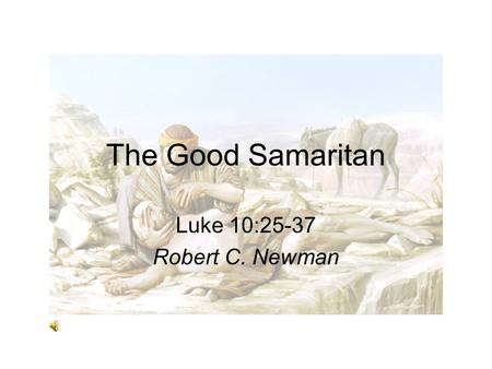 The Good Samaritan Luke 10:25-37 Robert C. Newman.