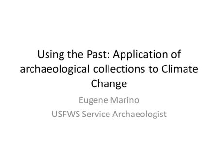 Using the Past: Application of archaeological collections to Climate Change Eugene Marino USFWS Service Archaeologist.