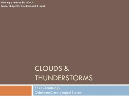 CLOUDS & THUNDERSTORMS Basic Climatology Oklahoma Climatological Survey Funding provided by NOAA Sectoral Applications Research Project.