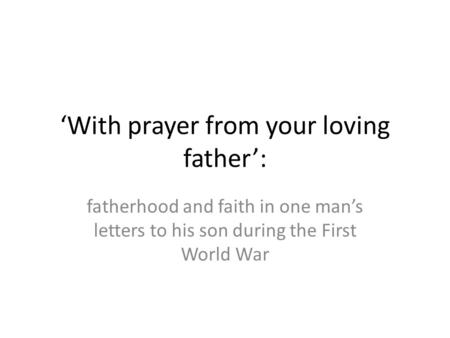 'With prayer from your loving father': fatherhood and faith in one man's letters to his son during the First World War.