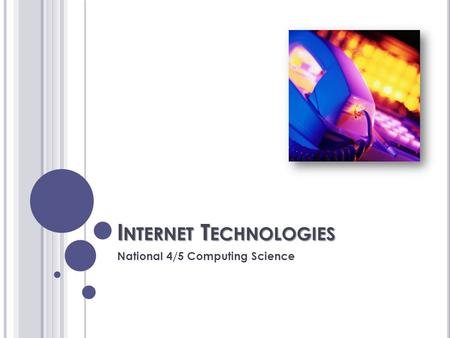 I NTERNET T ECHNOLOGIES National 4/5 Computing Science.