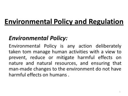 Environmental Policy and Regulation Environmental Policy: Environmental Policy is any action deliberately taken tom manage human activities with a view.