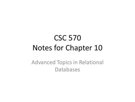 CSC 570 Notes for Chapter 10 Advanced Topics in Relational Databases.