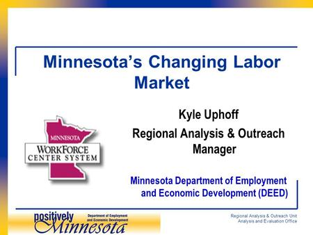 Regional Analysis & Outreach Unit Analysis and Evaluation Office Minnesota's Changing Labor Market Kyle Uphoff Regional Analysis & Outreach Manager Minnesota.