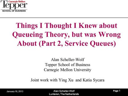 Page 1 Alan Scheller-Wolf Lunteren, The Netherlands January 16, 2013 Things I Thought I Knew about Queueing Theory, but was Wrong About (Part 2, Service.