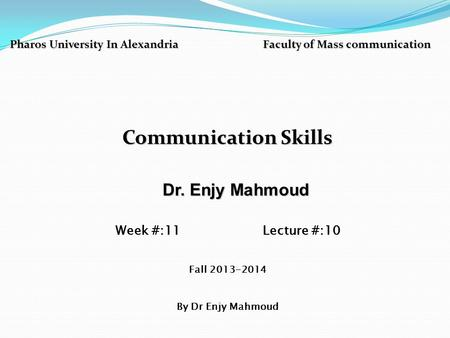 Pharos University In Alexandria Faculty of Mass communication Communication Skills Dr. Enjy Mahmoud Dr. Enjy Mahmoud Week #:11 Lecture #:10 Fall 2013-2014.