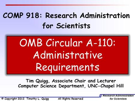 Research Administration for Scientists Tim Quigg, Associate Chair and Lecturer Computer Science Department, UNC-Chapel Hill OMB Circular A-110: Administrative.
