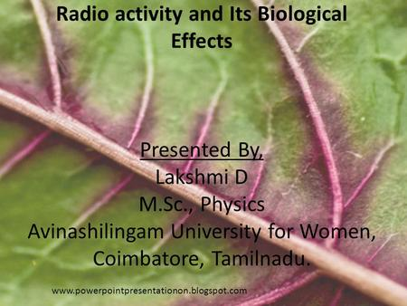 Radio activity and Its Biological Effects Presented By, Lakshmi D M.Sc., Physics Avinashilingam University for Women, Coimbatore, Tamilnadu. www.powerpointpresentationon.blogspot.com.