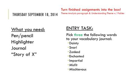 THURSDAY SEPTEMBER 18, 2014 ENTRY TASK: Pick three the following words to your vocabulary journal:  Dainty  Snarl  Zonked  Enchanted  Impartial 