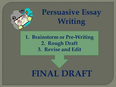 Persuasive Essay Writing 1.Brainstorm or Pre-Writing 2.Rough Draft 3.Revise and Edit FINAL DRAFT.