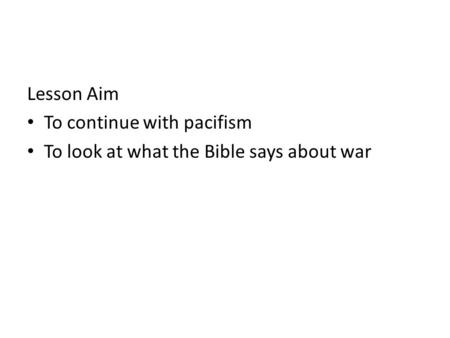 Lesson Aim To continue with pacifism To look at what the Bible says about war.