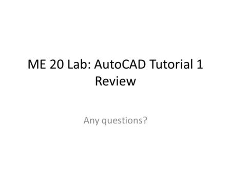 ME 20 Lab: AutoCAD Tutorial 1 Review Any questions?