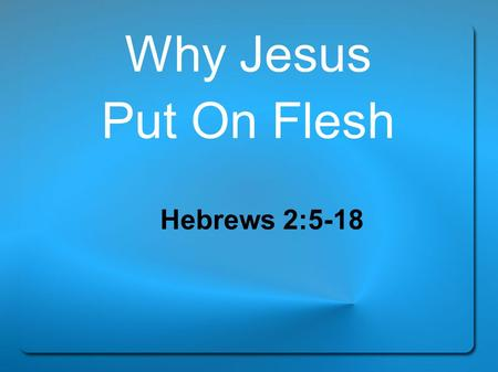 "Why Jesus Put On Flesh Hebrews 2:5-18. ""For He has not put the world to come, of which we speak, in subjection to angels. But one testified in a certain."