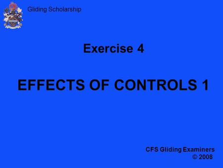 Exercise 4 EFFECTS OF CONTROLS 1 CFS Gliding Examiners © 2008.