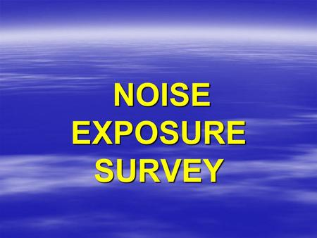 NOISE EXPOSURE SURVEY NOISE EXPOSURE SURVEY. Either the Mine Operator Or MSHA Can conduct a noise exposure survey on You. This presentation describes.