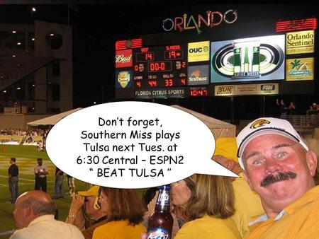 "© Copyright _ Bro's Place 2003 Don't forget, Southern Miss plays Tulsa next Tues. at 6:30 Central – ESPN2 "" BEAT TULSA ''"