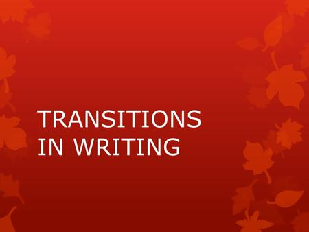 TRANSITIONS IN WRITING.  The prefix trans indicates movement from one place to another. When we apply the word transition to our lives, such as the.