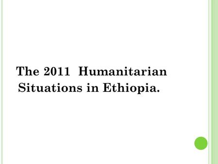 The 2011 Humanitarian Situations in Ethiopia.. The Humanitarian crises in the horn of Africa Covers countries Ethiopia, Djibouti, Somalia, Kenya,..........