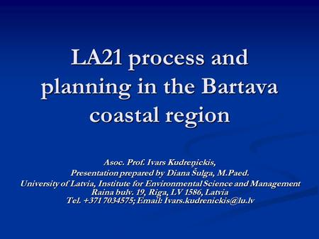 LA21 process and planning in the Bartava coastal region Asoc. Prof. Ivars Kudreņickis, Presentation prepared by Diana Šulga, M.Paed. University of Latvia,